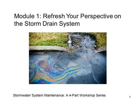 1 Module 1: Refresh Your Perspective on the Storm Drain System Stormwater System Maintenance: A 4-Part Workshop Series.