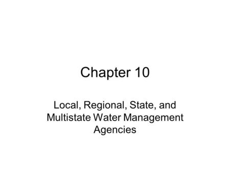 Chapter 10 Local, Regional, State, and Multistate Water Management Agencies.