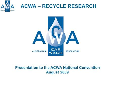 ACWA – RECYCLE RESEARCH Presentation to the ACWA National Convention August 2009.