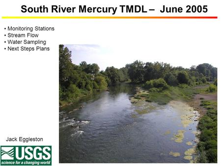 South River Mercury TMDL – June 2005 Jack Eggleston Monitoring Stations Stream Flow Water Sampling Next Steps Plans.