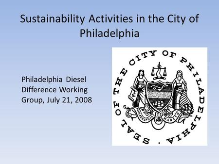 Sustainability Activities in the City of Philadelphia Philadelphia Diesel Difference Working Group, July 21, 2008.