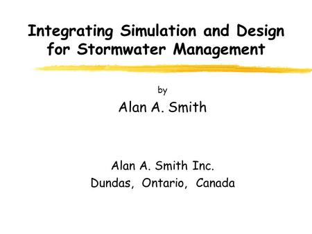 Integrating Simulation and Design for Stormwater Management by Alan A. Smith Alan A. Smith Inc. Dundas, Ontario, Canada.