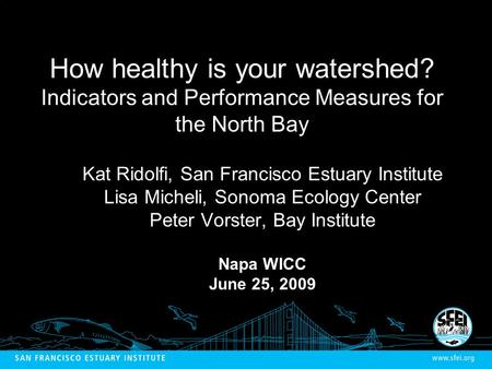 How healthy is your watershed? Indicators and Performance Measures for the North Bay Kat Ridolfi, San Francisco Estuary Institute Lisa Micheli, Sonoma.