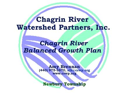 Chagrin River Watershed Partners, Inc. Chagrin River Balanced Growth Plan Amy Brennan (440) 975-3870,  Newbury Township.