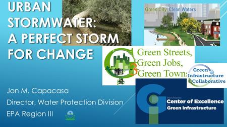 URBAN STORMWATER: A PERFECT STORM FOR CHANGE Jon M. Capacasa Director, Water Protection Division EPA Region III.