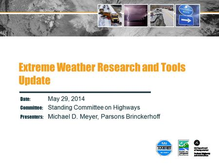 Extreme Weather Research and Tools Update Date: May 29, 2014 Committee: Standing Committee on Highways Presenters: Michael D. Meyer, Parsons Brinckerhoff.