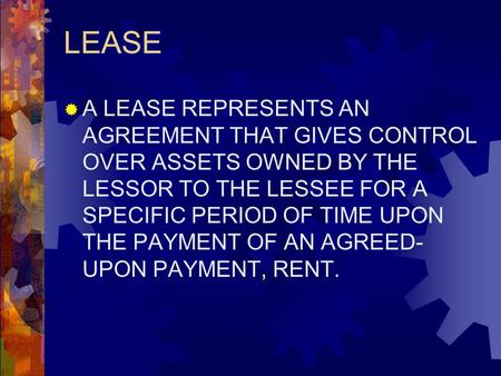 LEASE  A LEASE REPRESENTS AN AGREEMENT THAT GIVES CONTROL OVER ASSETS OWNED BY THE LESSOR TO THE LESSEE FOR A SPECIFIC PERIOD OF TIME UPON THE PAYMENT.