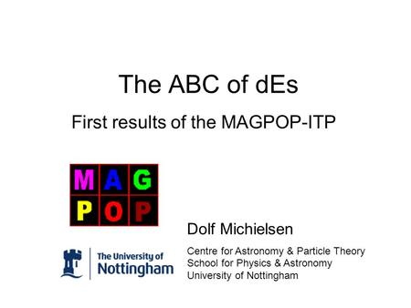 The ABC of dEs First results of the MAGPOP-ITP Dolf Michielsen Centre for Astronomy & Particle Theory School for Physics & Astronomy University of Nottingham.