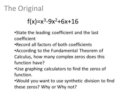 The Original f(x)=x 3 -9x 2 +6x+16 State the leading coefficient and the last coefficient Record all factors of both coefficients According to the Fundamental.