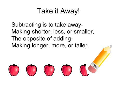 Take it Away! Subtracting is to take away- Making shorter, less, or smaller, The opposite of adding- Making longer, more, or taller.