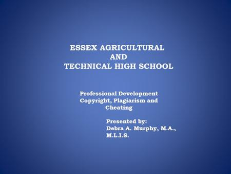 ESSEX AGRICULTURAL AND TECHNICAL HIGH SCHOOL Professional Development Copyright, Plagiarism and Cheating Presented by: Debra A. Murphy, M.A., M.L.I.S.
