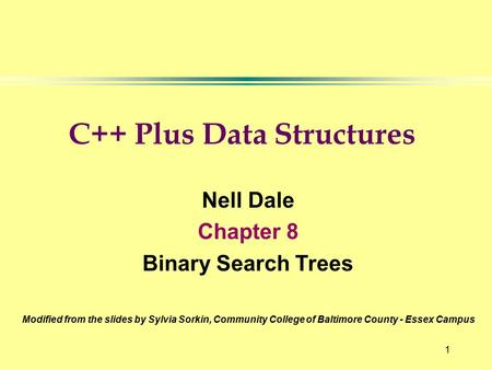 1 Nell Dale Chapter 8 Binary Search Trees Modified from the slides by Sylvia Sorkin, Community College of Baltimore County - Essex Campus C++ Plus Data.