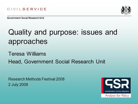 Government Social Research Unit Quality and purpose: issues and approaches Teresa Williams Head, Government Social Research Unit Research Methods Festival.