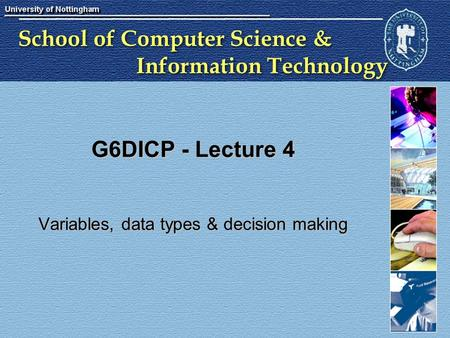 School of Computer Science & Information Technology G6DICP - Lecture 4 Variables, data types & decision making.