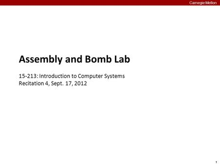 1 Carnegie Mellon Assembly and Bomb Lab 15-213: Introduction to Computer Systems Recitation 4, Sept. 17, 2012.