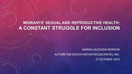 MIGRANTS' SEXUAL AND REPRODUCTIVE HEALTH: A CONSTANT STRUGGLE FOR INCLUSION AMARA QUESADA-BONDAD ACTION FOR HEALTH INITIATIVES (ACHIEVE), INC. 27 OCTOBER.