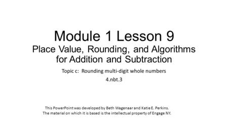 Module 1 Lesson 9 Place Value, Rounding, and Algorithms for Addition and Subtraction Topic c: Rounding multi-digit whole numbers 4.nbt.3 This PowerPoint.