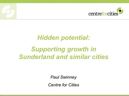 Hidden potential: Supporting growth in Sunderland and similar cities Paul Swinney Centre for Cities.