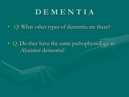 D E M E N T I A Q: What other types of dementia are there? Q: What other types of dementia are there? Q: Do they have the same pathophysiology as Alzeimer.