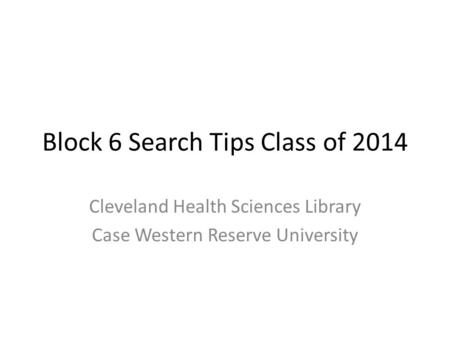 Block 6 Search Tips Class of 2014 Cleveland Health Sciences Library Case Western Reserve University.