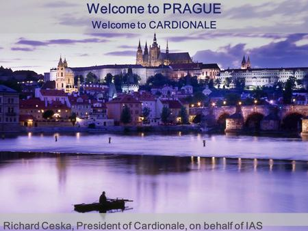 Richard Ceska, President of Cardionale, on behalf of IAS Welcome to PRAGUE Welcome to CARDIONALE.