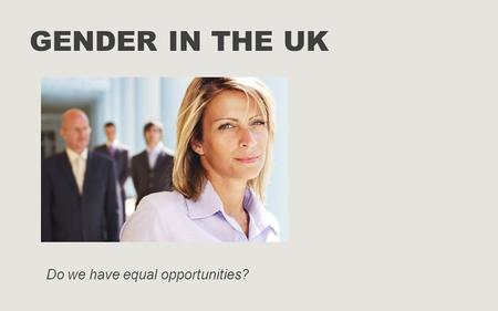 GENDER IN THE UK Do we have equal opportunities?.