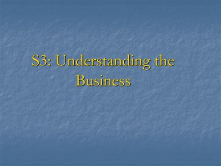 S3: Understanding the Business. Session objective To explain why understanding of the business of the entity is important for the auditor To explain why.