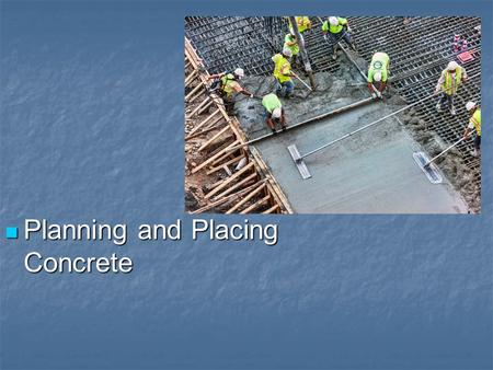Planning and Placing Concrete Planning and Placing Concrete.