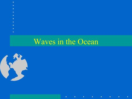 Waves in the Ocean. Waves are the undulatory motion of a water surface. Parts of a wave are, Wave crest,Wave trough, Wave height (H), Wave Amplitude,