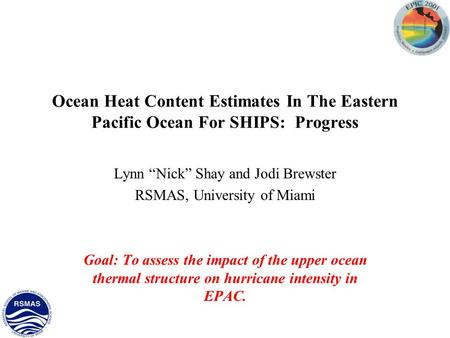 "Ocean Heat Content Estimates In The Eastern Pacific Ocean For SHIPS: Progress Lynn ""Nick"" Shay and Jodi Brewster RSMAS, University of Miami Goal: To assess."