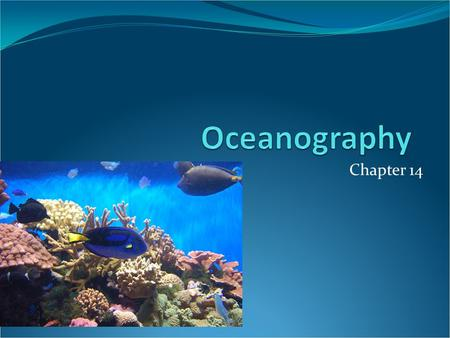Chapter 14. Oceanography Science that draws on the methods and knowledge of geology, chemistry, physics, and biology to study all aspects of the ocean.