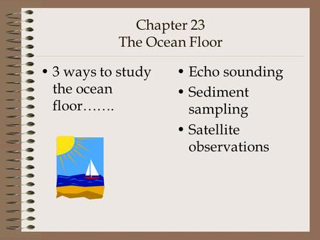 Chapter 23 The Ocean Floor 3 ways to study the ocean floor……. Echo sounding Sediment sampling Satellite observations.