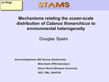 Jo King: Mechanisms relating the ocean-scale distribution of Calanus finmarchicus to environmental heterogeneity Douglas Speirs Acknowledgments: Bill Gurney.