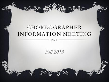 CHOREOGRAPHER INFORMATION MEETING Fall 2013. AUDITIONS  EVERY prospective choreographer auditions  Past choreographers are not automatically chosen.