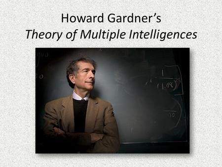 Howard Gardner's Theory of Multiple Intelligences.
