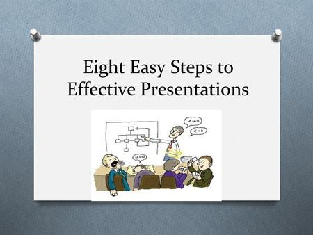 "Eight Easy Steps to Effective Presentations. 1. Know your information O Do sufficient research to be the ""class expert"" O Review your notes before making."