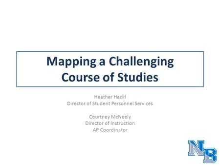 Mapping a Challenging Course of Studies Heather Hackl Director of Student Personnel Services Courtney McNeely Director of Instruction AP Coordinator.