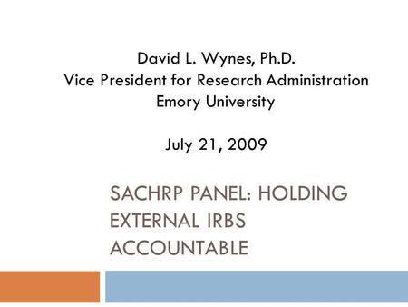 SACHRP PANEL: HOLDING EXTERNAL IRBS ACCOUNTABLE David L. Wynes, Ph.D. Vice President for Research Administration Emory University July 21, 2009.