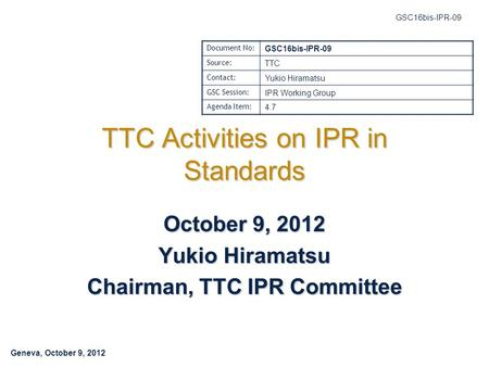 Geneva, October 9, 2012 GSC16bis-IPR-09 TTC Activities on IPR in Standards October 9, 2012 Yukio Hiramatsu Chairman, TTC IPR Committee Document No: GSC16bis-IPR-09.