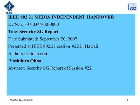 21-07-0344-00-00001 IEEE 802.21 MEDIA INDEPENDENT HANDOVER DCN: 21-07-0344-00-0000 Title: Security SG Report Date Submitted: September 20, 2007 Presented.