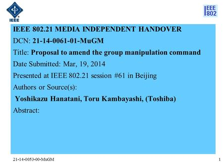 21-14-0053-00-MuGM IEEE 802.21 MEDIA INDEPENDENT HANDOVER DCN: 21-14-0061-01-MuGM Title: Proposal to amend the group manipulation command Date Submitted: