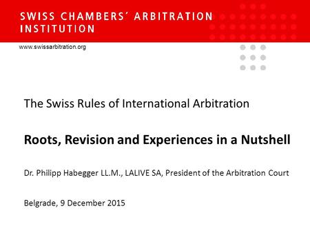 Www.swissarbitration.org The Swiss Rules of International Arbitration Roots, Revision and Experiences in a Nutshell Dr. Philipp Habegger LL.M., LALIVE.