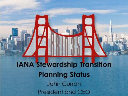 IANA Stewardship Transition Planning Status John Curran President and CEO.