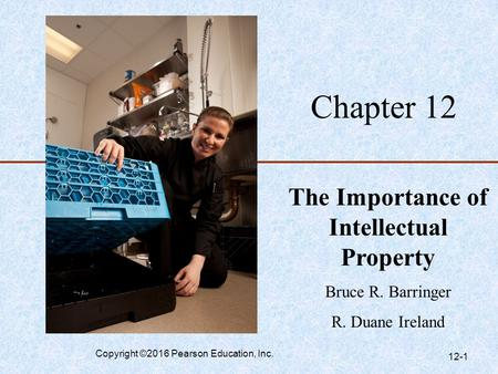 Chapter 12 The Importance of Intellectual Property Bruce R. Barringer R. Duane Ireland Copyright ©2016 Pearson Education, Inc. 12-1.