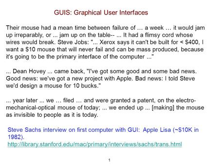 1 GUIS: Graphical User Interfaces Their mouse had a mean time between failure of … a week … it would jam up irreparably, or... jam up on the table--...