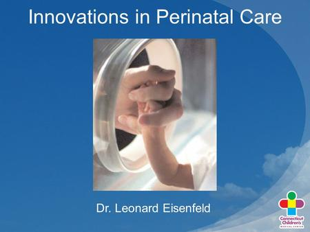 Innovations in Perinatal Care Dr. Leonard Eisenfeld.