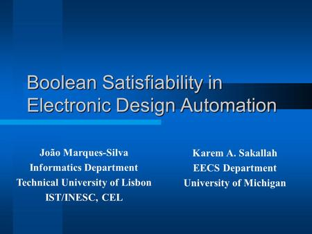 Boolean Satisfiability in Electronic Design Automation Karem A. Sakallah EECS Department University of Michigan João Marques-Silva Informatics Department.