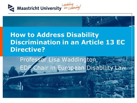 How to Address Disability Discrimination in an Article 13 EC Directive? Professor Lisa Waddington EDF Chair in European Disability Law.