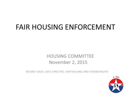 FAIR HOUSING ENFORCEMENT HOUSING COMMITTEE November 2, 2015 BEVERLY DAVIS, ASST. DIRECTOR, FAIR HOUSING AND HUMAN RIGHTS.