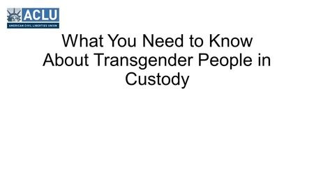 What You Need to Know About Transgender People in Custody.